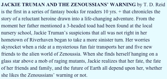 JACKIE TRUMAN AND THE ZENOUSSIANS' WARNING by T. D. Reid is the first in a series of fantasy books for readers 10 yrs. + that chronicles the story of a reluctant heroine drawn into a life-changing adventure. From the moment her father mentioned a 3-headed toad had been found at the local nursery school, Jackie Truman's suspicions that all was not right in her hometown of Riverhaven began to take a more sinister turn. Her worries skyrocket when a ride at a mysterious fun fair transports her and five new friends to the alien world of Zenoussia. When she finds herself hanging on a glass star above a mob of raging mutants, Jackie realizes that her fate, the fate of her friends and family, and the future of Earth all depend upon her, whether she likes the Zenoussians' warning or not.